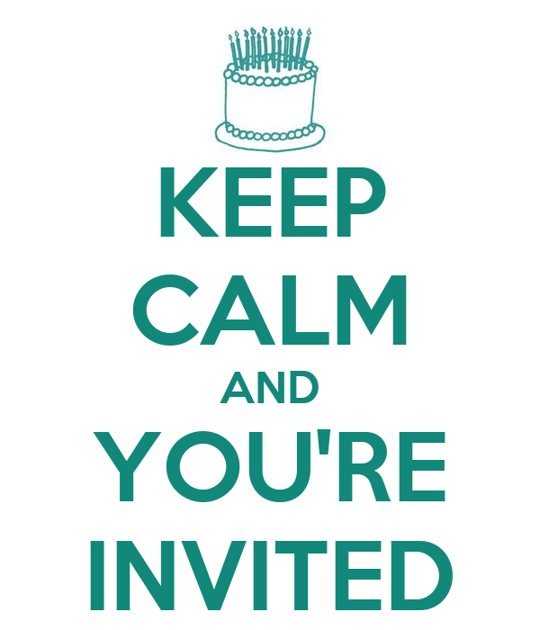 KEEP CALM AND YOU'RE INVITED