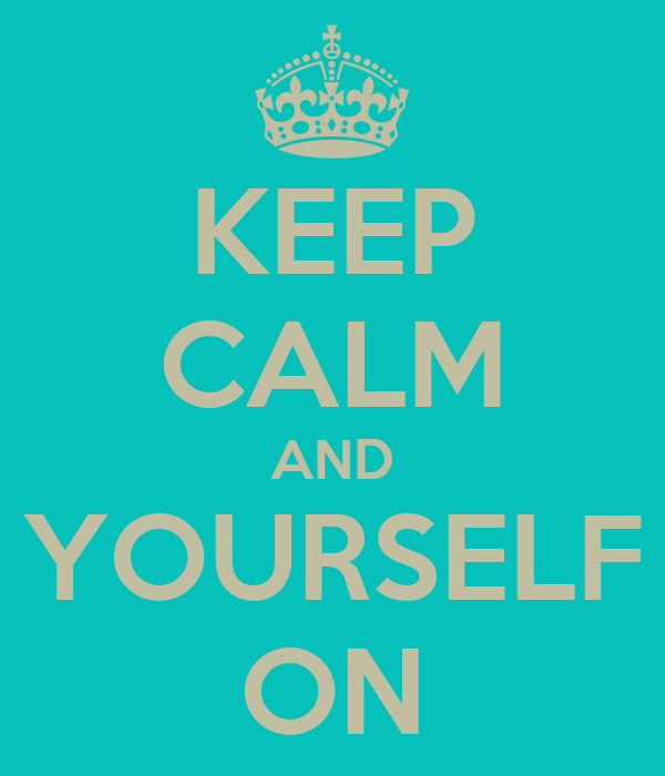 KEEP CALM AND YOURSELF ON