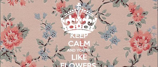 KEEP CALM AND YOUTH  LIKE FLOWERS