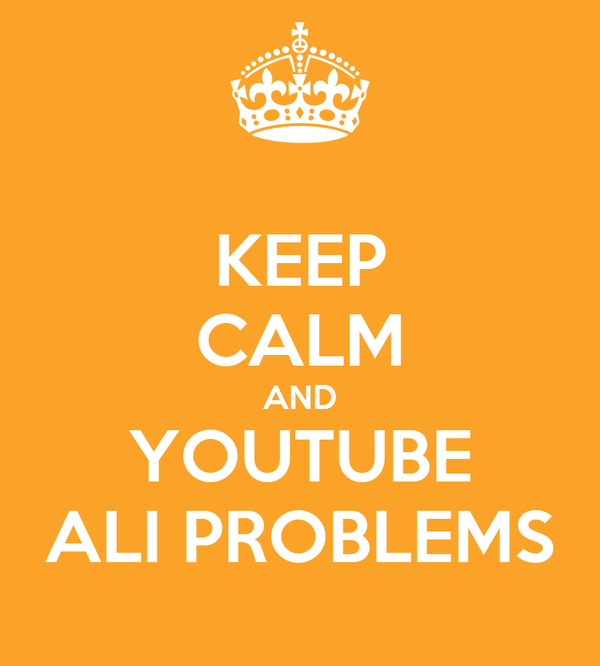 KEEP CALM AND YOUTUBE ALI PROBLEMS