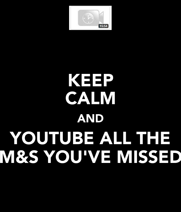 KEEP CALM AND YOUTUBE ALL THE M&S YOU'VE MISSED