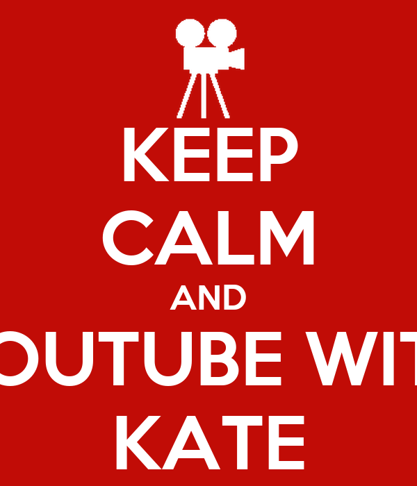 KEEP CALM AND YOUTUBE WITH KATE