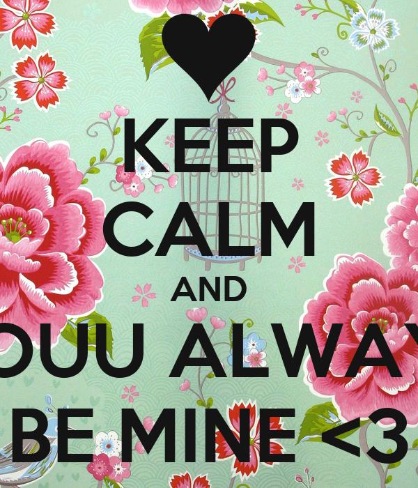 KEEP CALM AND YOUU ALWAYS BE MINE <3