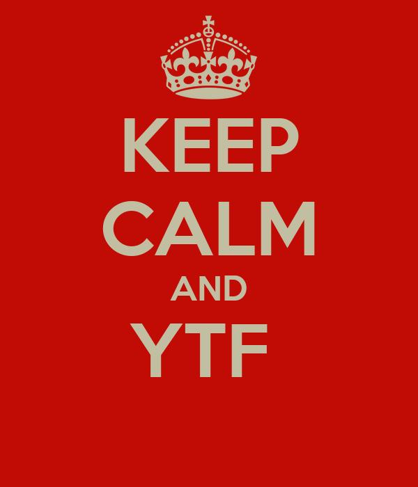 KEEP CALM AND YTF
