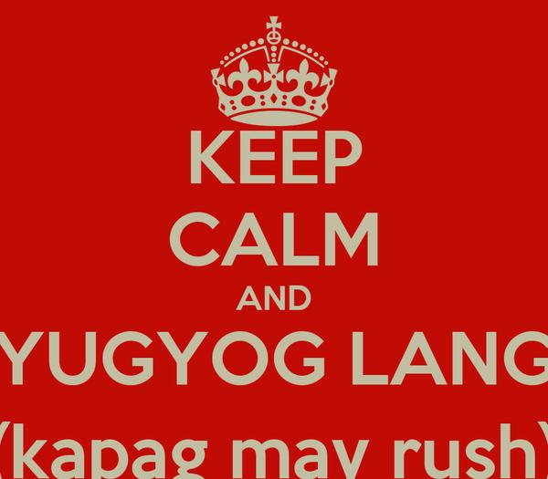 KEEP CALM AND YUGYOG LANG (kapag may rush)