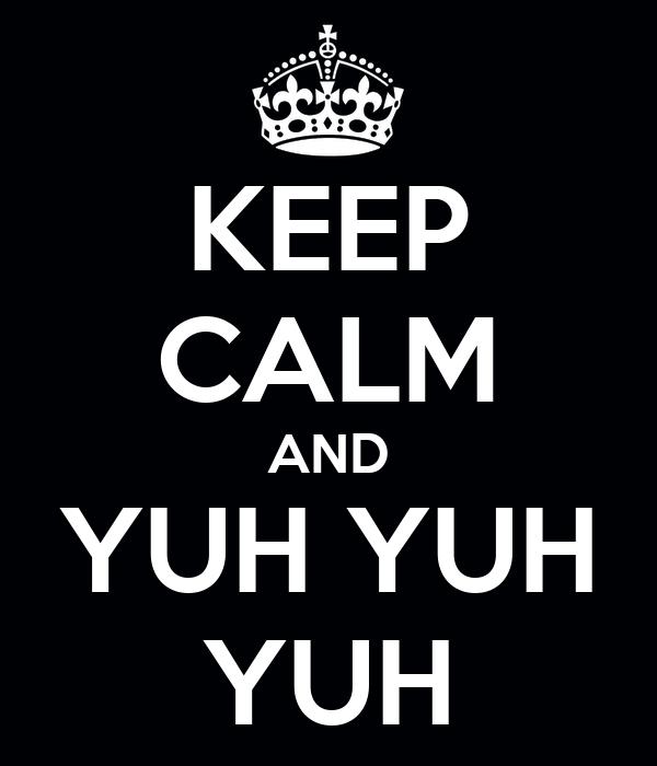 KEEP CALM AND YUH YUH YUH