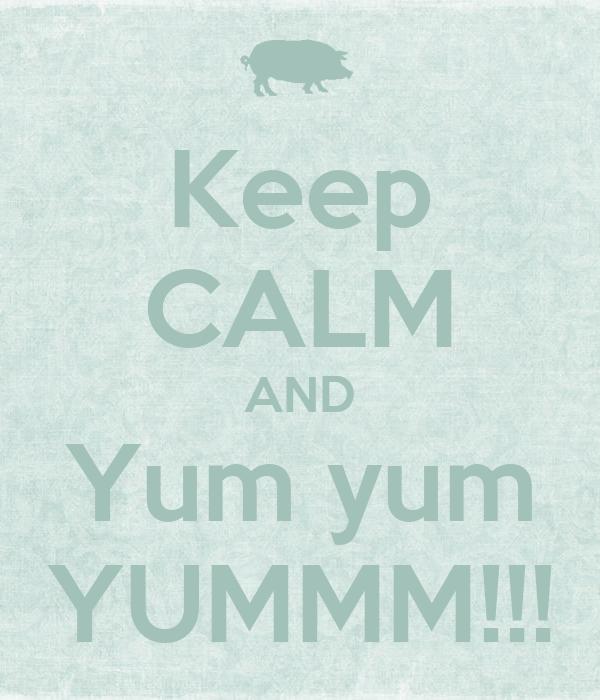 Keep CALM AND Yum yum YUMMM!!!