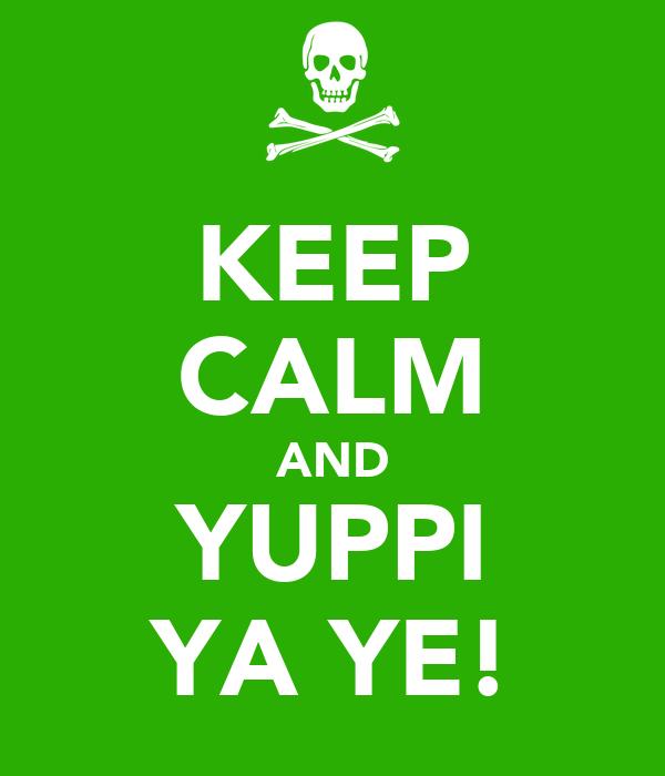 KEEP CALM AND YUPPI YA YE!