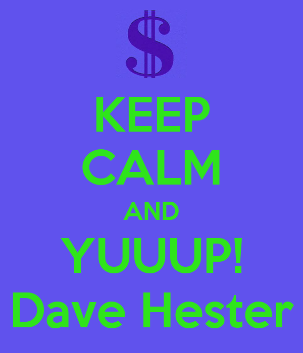 KEEP CALM AND YUUUP! Dave Hester