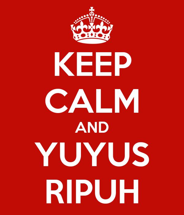 KEEP CALM AND YUYUS RIPUH