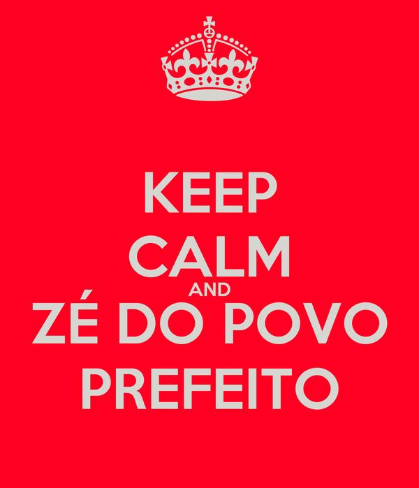 KEEP CALM AND ZÉ DO POVO PREFEITO