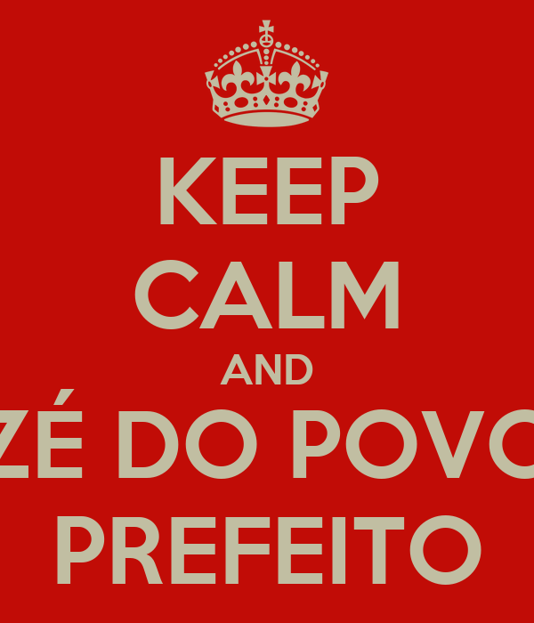 KEEP CALM AND ZÉ DO POVO PREFEITO