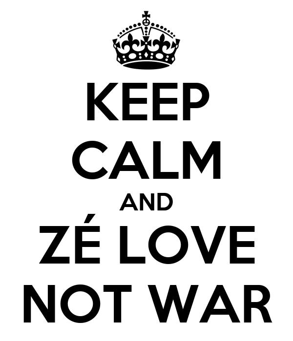 KEEP CALM AND ZÉ LOVE NOT WAR