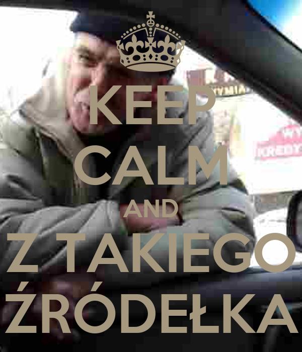 KEEP CALM AND Z TAKIEGO ŹRÓDEŁKA