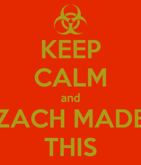 KEEP CALM and ZACH MADE THIS