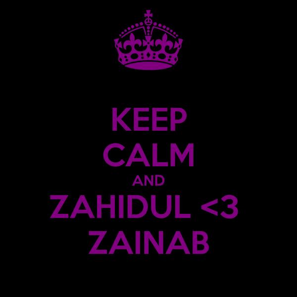 KEEP CALM AND ZAHIDUL <3  ZAINAB