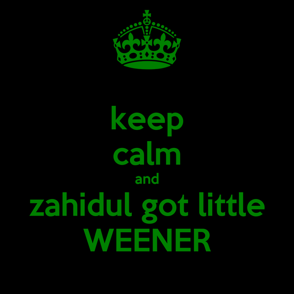keep calm and zahidul got little WEENER