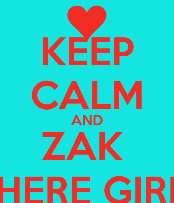 KEEP CALM AND ZAK  IS HERE GIRLS
