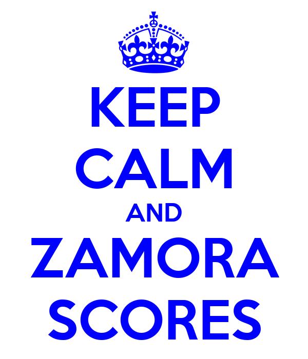 KEEP CALM AND ZAMORA SCORES