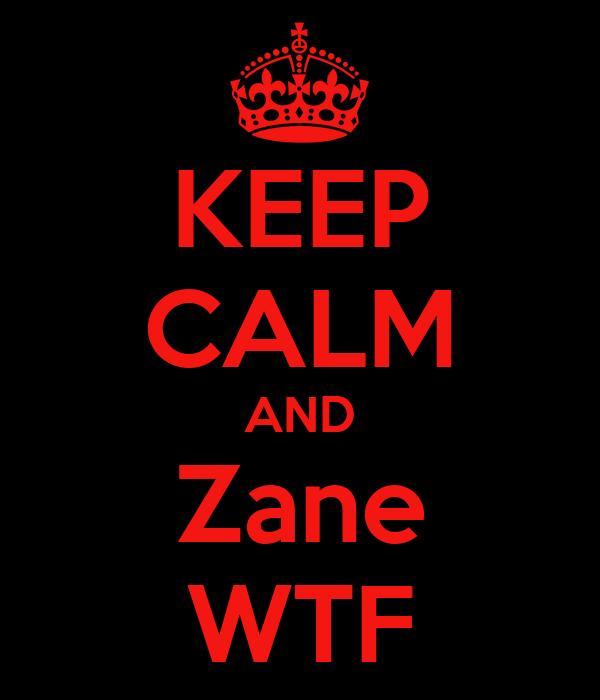 KEEP CALM AND Zane WTF