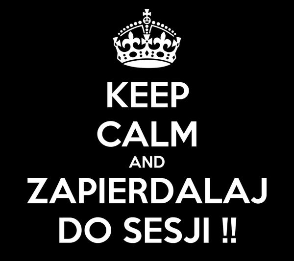 KEEP CALM AND ZAPIERDALAJ DO SESJI !!