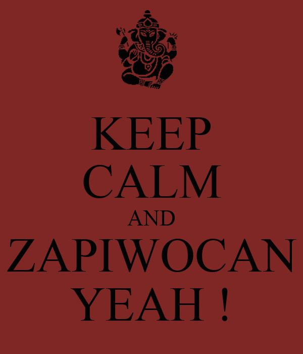KEEP CALM AND ZAPIWOCAN YEAH !