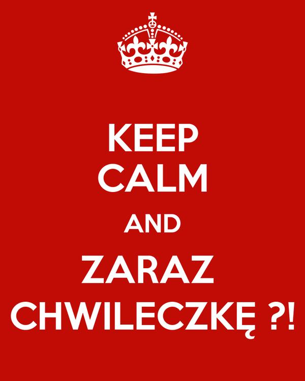 KEEP CALM AND ZARAZ  CHWILECZKĘ ?!