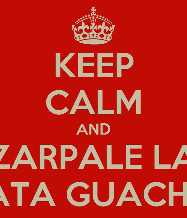 KEEP CALM AND ZARPALE LA LATA GUACHIN