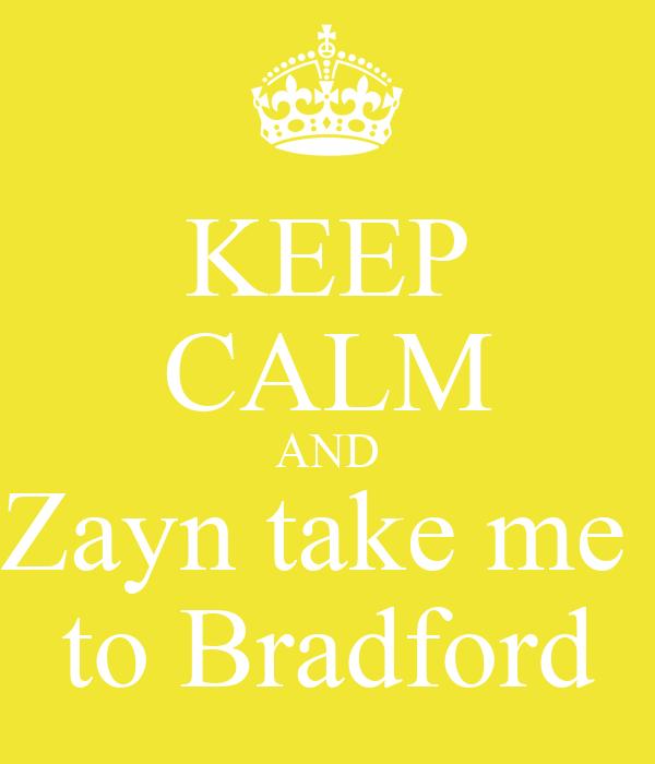 KEEP CALM AND Zayn take me  to Bradford