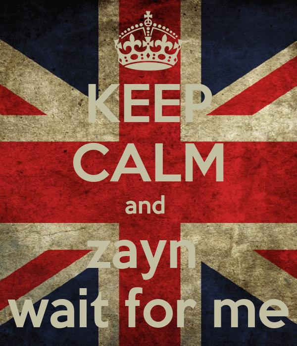 KEEP CALM and  zayn  wait for me