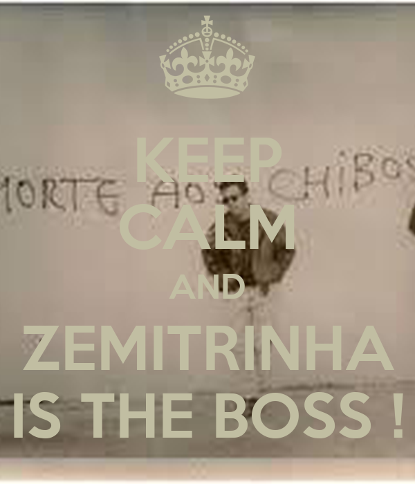 KEEP CALM AND ZEMITRINHA IS THE BOSS !