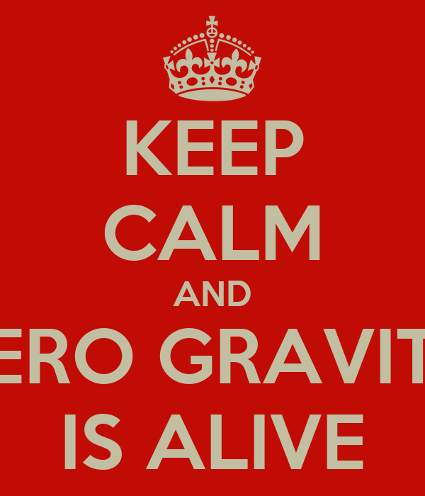 KEEP CALM AND ZERO GRAVITY IS ALIVE