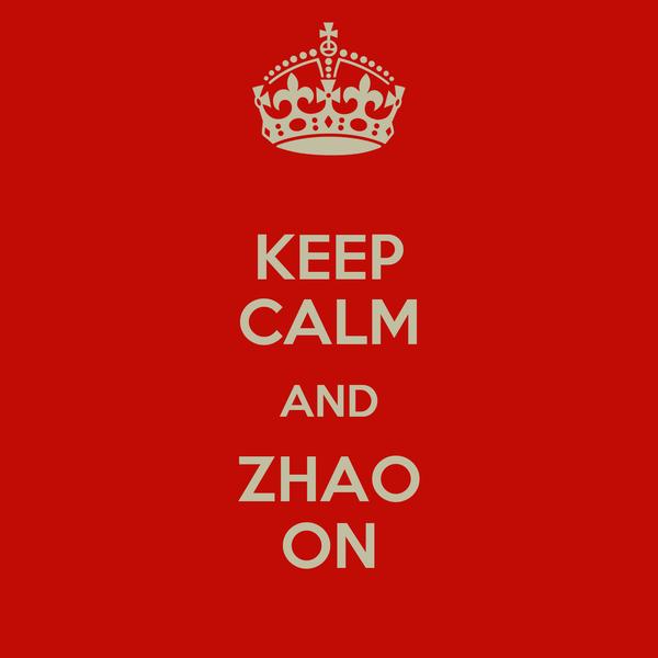 KEEP CALM AND ZHAO ON