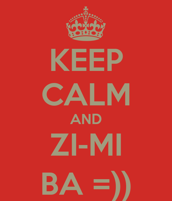 KEEP CALM AND ZI-MI BA =))