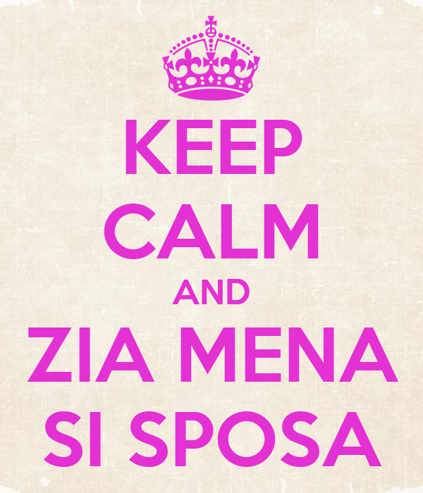 KEEP CALM AND ZIA MENA SI SPOSA
