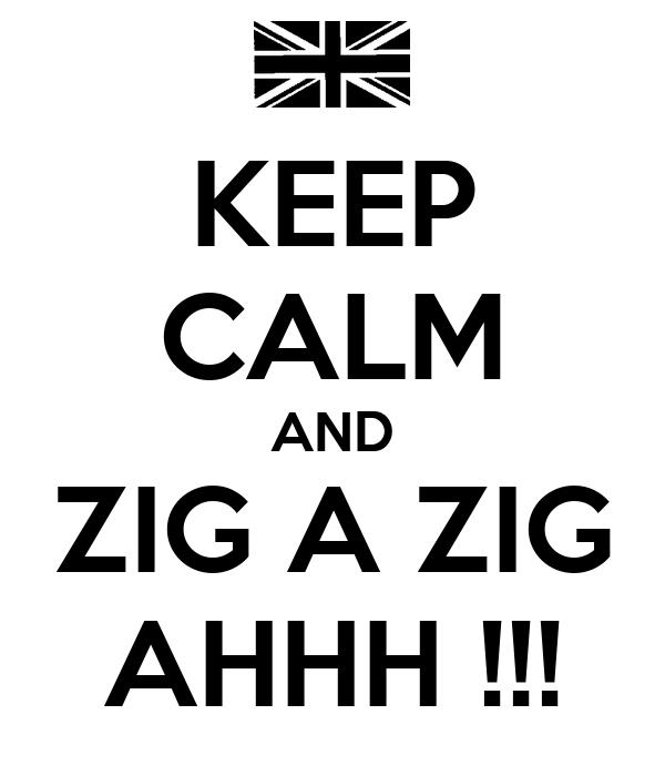KEEP CALM AND ZIG A ZIG AHHH !!!