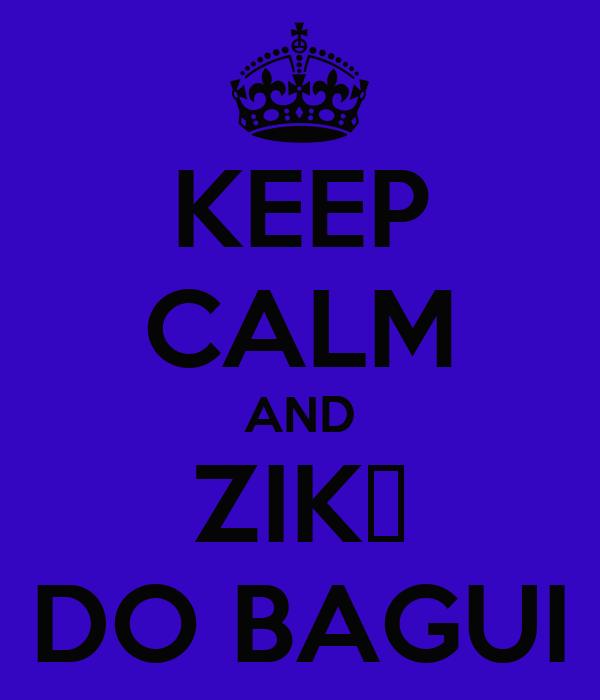 KEEP CALM AND  ZIK▲  DO BAGUI