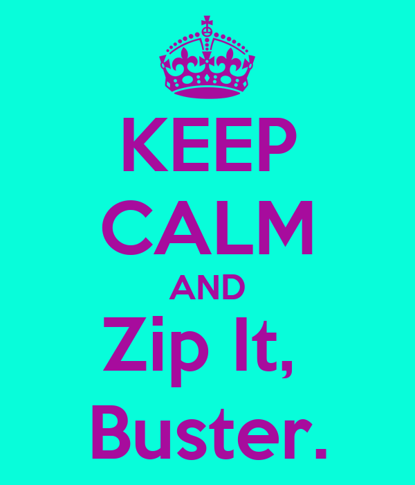KEEP CALM AND Zip It,  Buster.