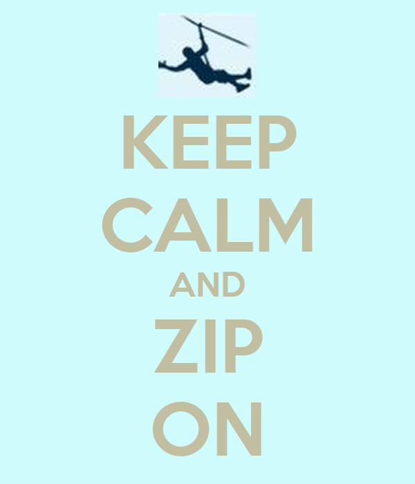 KEEP CALM AND ZIP ON