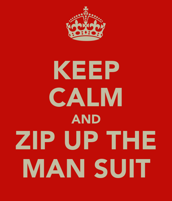 KEEP CALM AND ZIP UP THE MAN SUIT