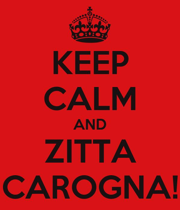 KEEP CALM AND ZITTA CAROGNA!
