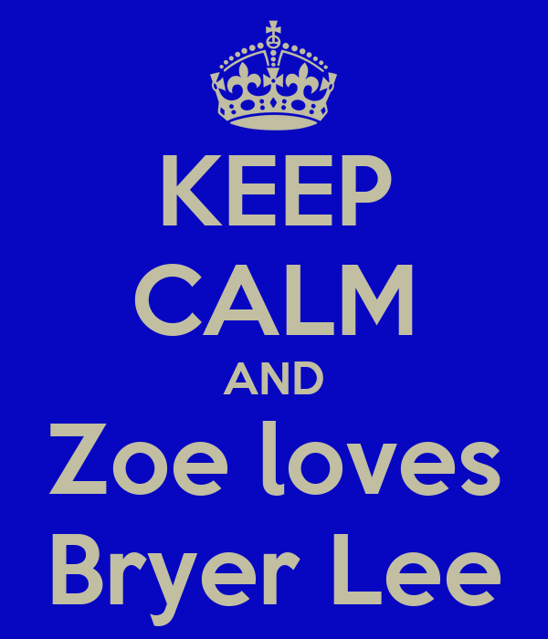 KEEP CALM AND Zoe loves Bryer Lee