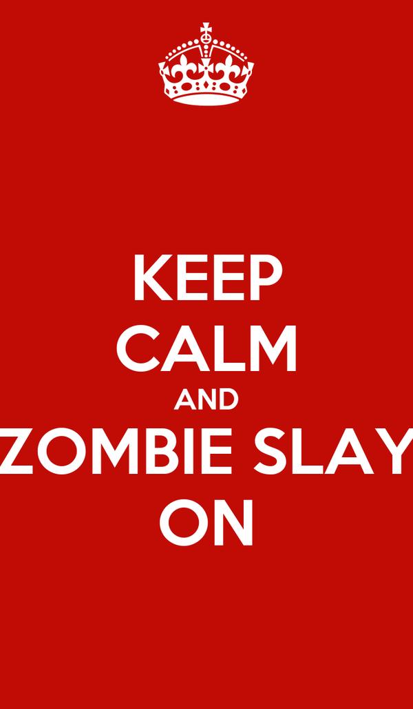 KEEP CALM AND ZOMBIE SLAY ON