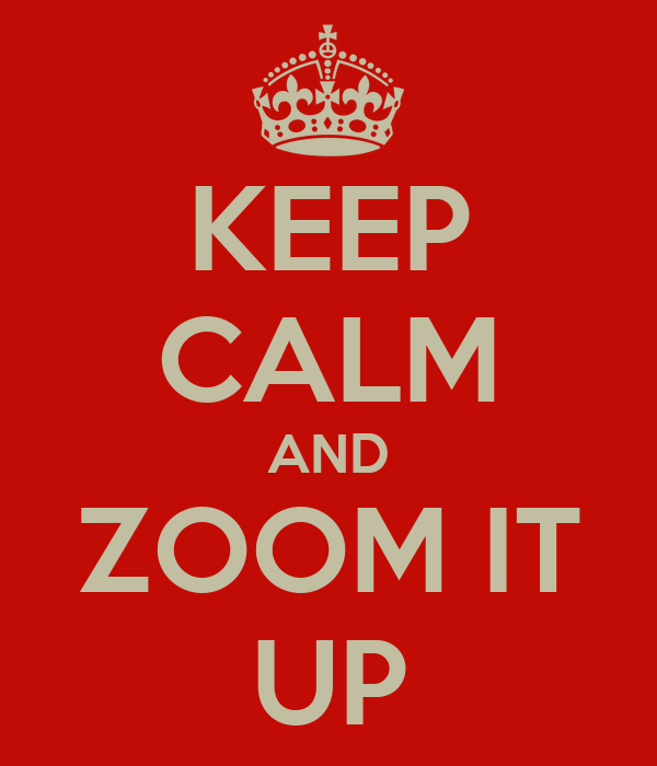 KEEP CALM AND ZOOM IT UP