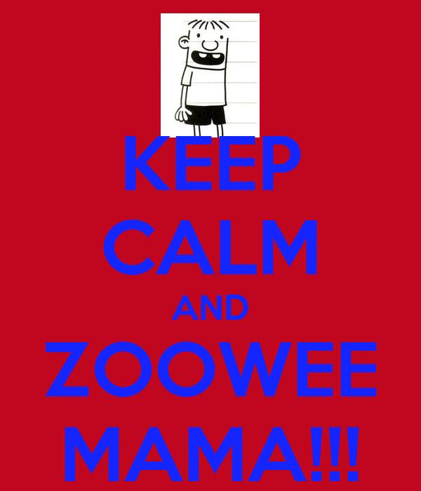 KEEP CALM AND ZOOWEE MAMA!!!