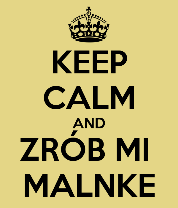 KEEP CALM AND ZRÓB MI  MALNKE