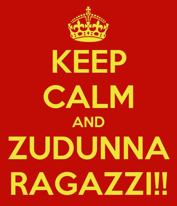 KEEP CALM AND ZUDUNNA RAGAZZI!!