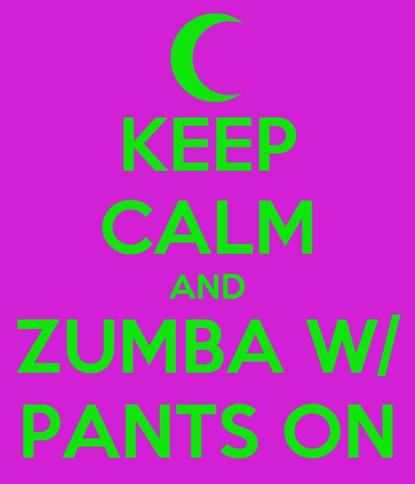 KEEP CALM AND ZUMBA W/ PANTS ON