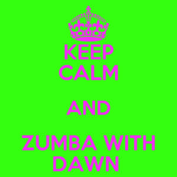 KEEP CALM AND ZUMBA WITH DAWN