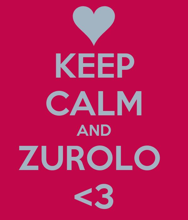 KEEP CALM AND ZUROLO  <3